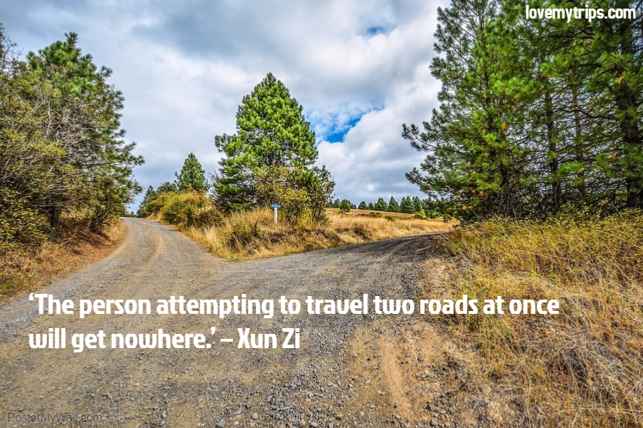 'The person attempting to travel two roads at once will get nowhere.' – Xun Zi